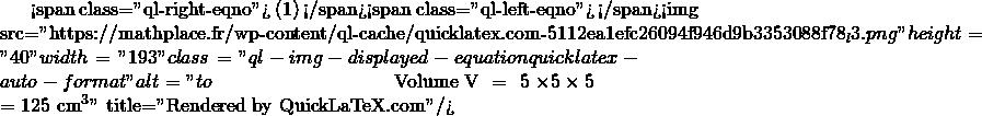 Mathplace quicklatex.com-4b511254f0e9b5d90ff2c675f78655c0_l3 Exercice 7 : volume d'un cube